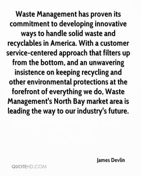 James Devlin - Waste Management has proven its commitment to developing innovative ways to handle solid waste and recyclables in America. With a customer service-centered approach that filters up from the bottom, and an unwavering insistence on keeping recycling and other environmental protections at the forefront of everything we do, Waste Management's North Bay market area is leading the way to our industry's future.