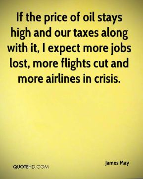 James May - If the price of oil stays high and our taxes along with it, I expect more jobs lost, more flights cut and more airlines in crisis.