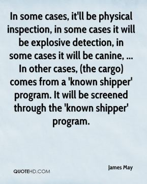 James May - In some cases, it'll be physical inspection, in some cases it will be explosive detection, in some cases it will be canine, ... In other cases, (the cargo) comes from a 'known shipper' program. It will be screened through the 'known shipper' program.