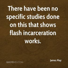 James May - There have been no specific studies done on this that shows flash incarceration works.