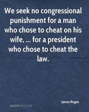 James Rogan - We seek no congressional punishment for a man who chose to cheat on his wife, ... for a president who chose to cheat the law.