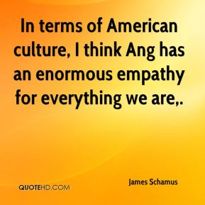 James Schamus - In terms of American culture, I think Ang has an enormous empathy for everything we are.