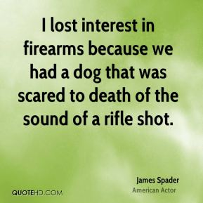 James Spader - I lost interest in firearms because we had a dog that was scared to death of the sound of a rifle shot.