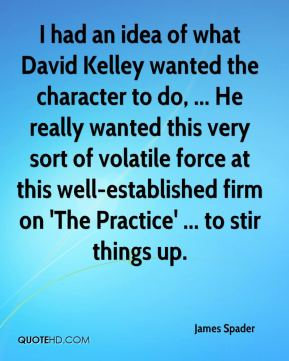 James Spader - I had an idea of what David Kelley wanted the character to do, ... He really wanted this very sort of volatile force at this well-established firm on 'The Practice' ... to stir things up.