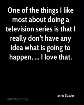 James Spader - One of the things I like most about doing a television series is that I really don't have any idea what is going to happen, ... I love that.