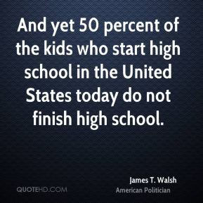 And yet 50 percent of the kids who start high school in the United States today do not finish high school.