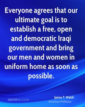 Everyone agrees that our ultimate goal is to establish a free, open and democratic Iraqi government and bring our men and women in uniform home as soon as possible.