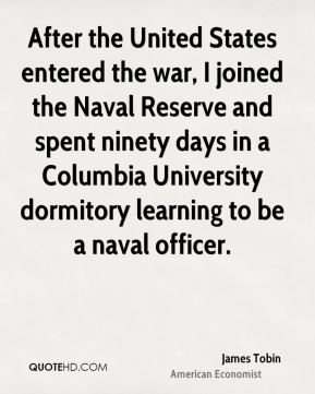 James Tobin - After the United States entered the war, I joined the Naval Reserve and spent ninety days in a Columbia University dormitory learning to be a naval officer.