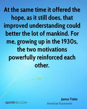 At the same time it offered the hope, as it still does, that improved understanding could better the lot of mankind. For me, growing up in the 1930s, the two motivations powerfully reinforced each other.