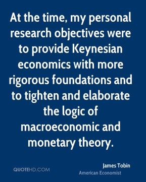 At the time, my personal research objectives were to provide Keynesian economics with more rigorous foundations and to tighten and elaborate the logic of macroeconomic and monetary theory.