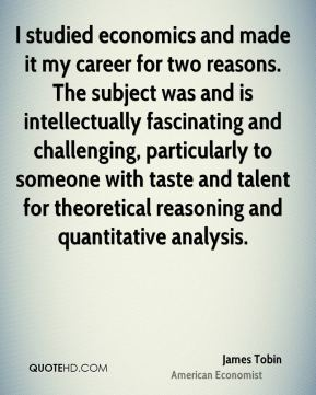 I studied economics and made it my career for two reasons. The subject was and is intellectually fascinating and challenging, particularly to someone with taste and talent for theoretical reasoning and quantitative analysis.