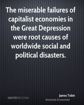 The miserable failures of capitalist economies in the Great Depression were root causes of worldwide social and political disasters.