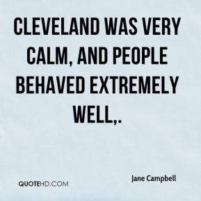 Jane Campbell  - Cleveland was very calm, and people behaved extremely well.