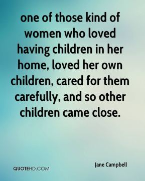 one of those kind of women who loved having children in her home, loved her own children, cared for them carefully, and so other children came close.