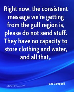 Right now, the consistent message we're getting from the gulf region is, please do not send stuff. They have no capacity to store clothing and water, and all that.