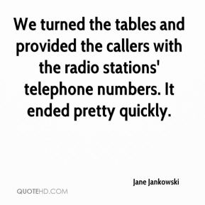 Jane Jankowski  - We turned the tables and provided the callers with the radio stations' telephone numbers. It ended pretty quickly.