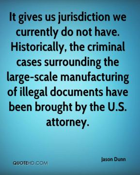 It gives us jurisdiction we currently do not have. Historically, the criminal cases surrounding the large-scale manufacturing of illegal documents have been brought by the U.S. attorney.