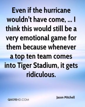 Jason Mitchell  - Even if the hurricane wouldn't have come, ... I think this would still be a very emotional game for them because whenever a top ten team comes into Tiger Stadium, it gets ridiculous.