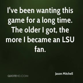Jason Mitchell  - I've been wanting this game for a long time. The older I got, the more I became an LSU fan.