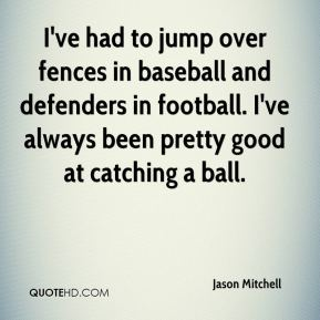 Jason Mitchell  - I've had to jump over fences in baseball and defenders in football. I've always been pretty good at catching a ball.