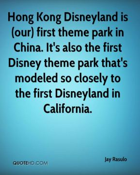 Jay Rasulo  - Hong Kong Disneyland is (our) first theme park in China. It's also the first Disney theme park that's modeled so closely to the first Disneyland in California.