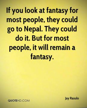 Jay Rasulo  - If you look at fantasy for most people, they could go to Nepal. They could do it. But for most people, it will remain a fantasy.