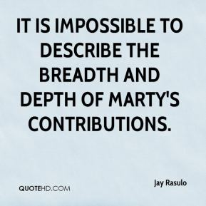 Jay Rasulo  - It is impossible to describe the breadth and depth of Marty's contributions.