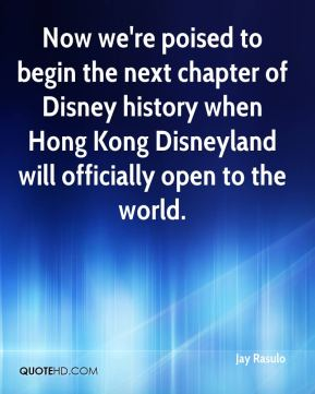 Jay Rasulo  - Now we're poised to begin the next chapter of Disney history when Hong Kong Disneyland will officially open to the world.