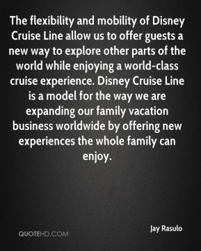 Jay Rasulo  - The flexibility and mobility of Disney Cruise Line allow us to offer guests a new way to explore other parts of the world while enjoying a world-class cruise experience. Disney Cruise Line is a model for the way we are expanding our family vacation business worldwide by offering new experiences the whole family can enjoy.