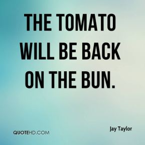 Jay Taylor  - The tomato will be back on the bun.