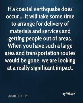 Jay Wilson  - If a coastal earthquake does occur ... it will take some time to arrange for delivery of materials and services and getting people out of areas. When you have such a large area and transportation routes would be gone, we are looking at a really significant impact.