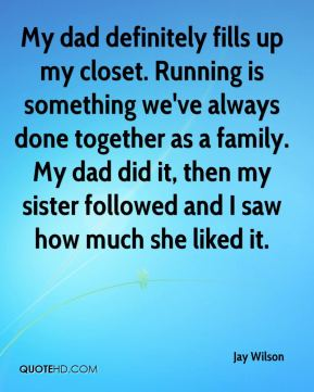 Jay Wilson  - My dad definitely fills up my closet. Running is something we've always done together as a family. My dad did it, then my sister followed and I saw how much she liked it.