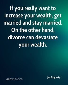 If you really want to increase your wealth, get married and stay married. On the other hand, divorce can devastate your wealth.