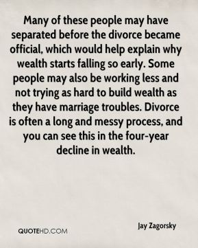 Jay Zagorsky  - Many of these people may have separated before the divorce became official, which would help explain why wealth starts falling so early. Some people may also be working less and not trying as hard to build wealth as they have marriage troubles. Divorce is often a long and messy process, and you can see this in the four-year decline in wealth.