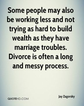 Jay Zagorsky  - Some people may also be working less and not trying as hard to build wealth as they have marriage troubles. Divorce is often a long and messy process.