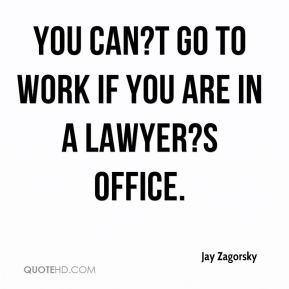 Jay Zagorsky  - You can?t go to work if you are in a lawyer?s office.