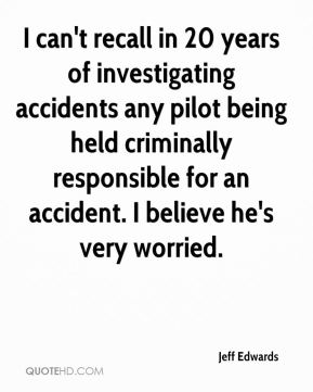 I can't recall in 20 years of investigating accidents any pilot being held criminally responsible for an accident. I believe he's very worried.