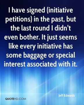 I have signed (initiative petitions) in the past, but the last round I didn't even bother. It just seems like every initiative has some baggage or special interest associated with it.