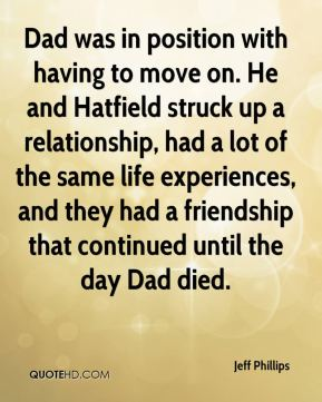 Jeff Phillips  - Dad was in position with having to move on. He and Hatfield struck up a relationship, had a lot of the same life experiences, and they had a friendship that continued until the day Dad died.
