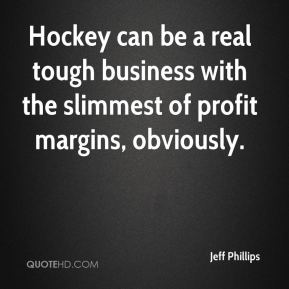 Jeff Phillips  - Hockey can be a real tough business with the slimmest of profit margins, obviously.