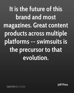 Jeff Price  - It is the future of this brand and most magazines. Great content products across multiple platforms -- swimsuits is the precursor to that evolution.