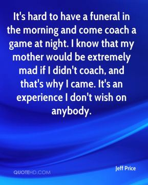 Jeff Price  - It's hard to have a funeral in the morning and come coach a game at night. I know that my mother would be extremely mad if I didn't coach, and that's why I came. It's an experience I don't wish on anybody.