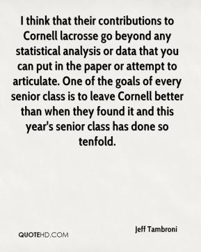 Jeff Tambroni  - I think that their contributions to Cornell lacrosse go beyond any statistical analysis or data that you can put in the paper or attempt to articulate. One of the goals of every senior class is to leave Cornell better than when they found it and this year's senior class has done so tenfold.
