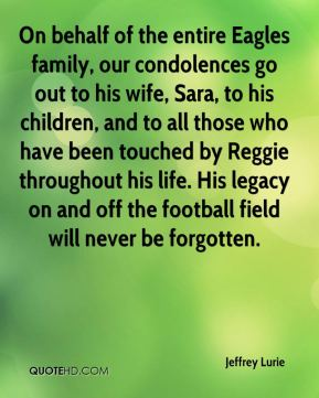 Jeffrey Lurie  - On behalf of the entire Eagles family, our condolences go out to his wife, Sara, to his children, and to all those who have been touched by Reggie throughout his life. His legacy on and off the football field will never be forgotten.