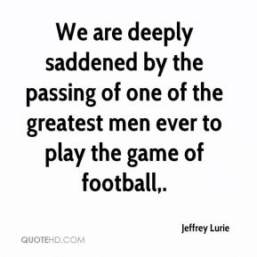 Jeffrey Lurie  - We are deeply saddened by the passing of one of the greatest men ever to play the game of football.