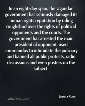Jemera Rone  - In an eight-day span, the Ugandan government has seriously damaged its human rights reputation by riding roughshod over the rights of political opponents and the courts. The government has arrested the main presidential opponent, used commandos to intimidate the judiciary and banned all public protests, radio discussions and even posters on the subject.