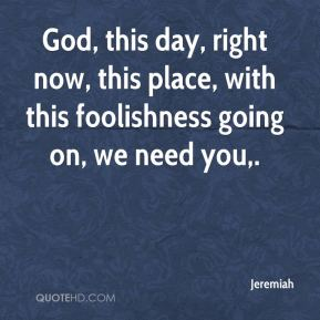 Jeremiah  - God, this day, right now, this place, with this foolishness going on, we need you.