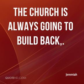 Jeremiah  - The church is always going to build back.