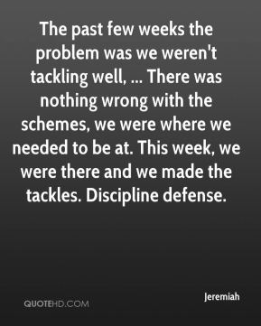 The past few weeks the problem was we weren't tackling well, ... There was nothing wrong with the schemes, we were where we needed to be at. This week, we were there and we made the tackles. Discipline defense.