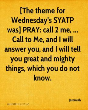 [The theme for Wednesday's SYATP was] PRAY: call 2 me, ... Call to Me, and I will answer you, and I will tell you great and mighty things, which you do not know.